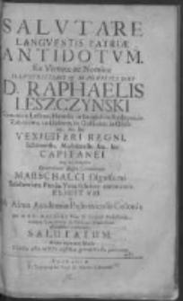Salutare languentis patriae antidotum Ex Virtute ac Nomine Illustrissimi et Magnifici Dni D. Raphaelis Leszczynski Comitis in Leszno, Heredis in Smigiel, in Rydzyna, in Zaborowo, in Dąbecz, in Gołanice, in Goślina [et]c. [et]c. Vexilliferi Regni Schovensis, Moscicensis, [et]c. [et]c. Capitanei atq[ue] eo tempore Generalium Regni Comitiorum Marschalci Dignissimi Saluberrima Patriae Vota feliciter coronantis Elicitum [et] ab Alma Academiae Posnaniensis Colonia per M. S. C. Malicki Phiae D. Poeseos Professorem, necnon Contubernij Szołdrsciani Praefectum officiosissima veneratione salutatum