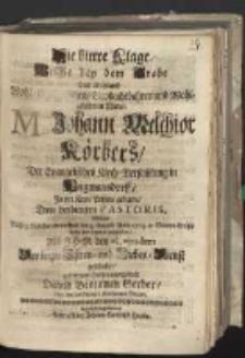 Die bittre Klage Welche bey dem Grabe Des Weyland Wohl-Ehrwürdigen Grossachtbahren und Wohlgelahrten Herrn M. Johann Melchior Körbers, Der Evangelischen Kirch-Versam[m]lung in Weigmansdorff In der Kron Pohlen gelegen, Treu verdienten Pastoris, Welcher Nach 9. täglicher Kranckheit den 5. Augusti Anno 1715. in Seinem Erlöser seelig von hinnen geschieden, Als IHM den 15. ejusdem Der letzte Ehren-und Liebes-Dienst geschahe aus treuem Hertzen ausschüttete David Benjamin Gerber, diac. bey der Evangel. Kirchen vor Glogau