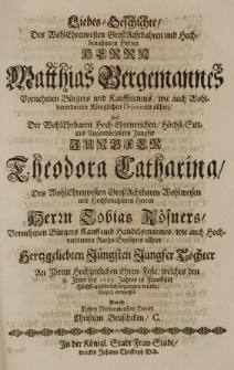 Liebes-Geschichte des [...] Matthias Bergemannes Vornehmen Bürgers und Kauffmanns [...] und der [...] Theodora Catharina [...] Tobias Rösners [...] Tochter An Ihrem hochzeitlichen Ehren-Feste, welches den 18 Jenner des 1689 Jahres in Fraustadt [...] begangen wurde, kürtzlich entworffen durch [...] Christian Bruschcken
