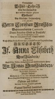 Vertreuliches Wechsel-Gespräch über der Einsamkeit und [...] Ehestand, bey [...] Verheyrathung [...] Herrn Christian Bruschkes [...] Cantoris [...] in Fraustadt [...] mit der [...] Anna Elisabeth Deutschländerin Des Weyland [...] Hn. Jonas Deutschländers Philos: [et] Medicinae Doctoris [...] Jungster Tochter, Welche den 8. Octobr. 1686. [...] vollzogen wurde [...] geschencket von Samuel Friedrich Lauterbach
