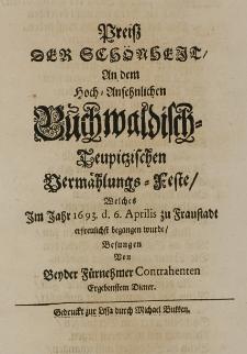 Preiss der Schönheit an dem Hoch-Ansehnlichen Buchwaldisch-Teupitzischen Vermählungs=Feste, welches Im Jahr 1693 d. 6. Aprilis zu Fraustadt erfreulichst begangen wurde. Besungen von beyder Fürnehmer Contrahenten Ergebenstem Diener