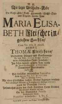 M.G. Die letzte Abschieds-Rede, welche die [...] Maria Elisabeth Fleischerin gebohrne Sachsin cum [...] Thomae Fleischers [...] Frau Liebte an Ihrem Sterbens-Tage [...] ergehen liess, wolte bey derselben [...] Funeralien welche den 9ten Maji A. C. M.DCC XVII [...]