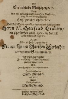 Die Freundliche Willfährigkeit, welche auff dem zu Schlichtingsheim im Jahr Christi 1677 den 9 Novembris angestelleten hoch-zeitlichen Ehren-Feste des [...] Gottfried Gräbers [...] mit der [...] Annen Marthen Gerlachin, verwittibten Schrammin [...] erstattet durch Darbey-benahmte Lissnische Freunde