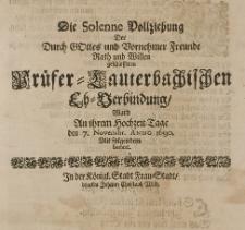 Die solenne Vollziehung der durch Gottes und vornehmer Freunde Rath und Willen geschlossen Prüfer-Lauterbachischen Eh-Verbindung, ward an ihrem Hochzeit-Tage den 7 Novembr. Anno 1690, mit folgendem beehret