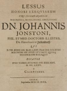 Lessus Honori Exequiarum Viri Incomparabilis Magnifici, Nobilissimi, Amplissimi Dn. Johannis Jonstoni, Phil. Et Med. Doctoris Illustris, Dn. Haereditarii in Ziebendorff, Qui D. VIII. Junii An. M.DC.LXXV. placide solutus Magnum Sui Apud Optimos Quosq[ue] Desiderium Reliquit Dicatus Ipso Tumulationis Die XXIX. Sept. M.DC.LXXV. a Clientibus