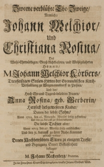 Zweene verblühte Ehe-Zweige, nemlich: [...] Johann Melchior Körbers [...] Seelen-Hirten [...] und der [...], Anna Rosina, geb. Gerberin hertzlich liebgewesenen Kinder, davon der [...] Sohn Anno 1712 den 26 Novembr. [...] gestorben, die [...] Tochter [...] Anno 1713 den 27 Martii [...] entschlafften [...] denen [...] Eltern zu einigem Troste [...] beklaget von M. Johann Rechenberg Pruteno