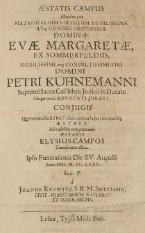 Aestatis campus manibus piis matronalium virtutum nobilissimae [...] Evae Margaretae, ex Sommerfeldiis, [...] Domini Petri Kühnemanni [...] Judicii in Ducatu Glogoviensi [...] conjugis [...] Ad coelestes non pereuntis Aestatis Elysios campos [...] Ipso Funerationis Die XV. Augusti Anno Dni. M. DC. LXXV [...] a Joanne Redwitz [...]