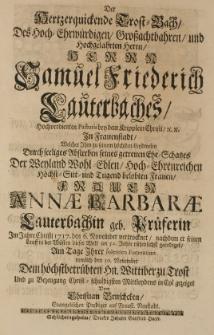Der Hertzen quickende Trost-Bach, des [...] Samuel Friedrich Lauterbaches [...] Pastoris [...] welcher [...] durch seeliges Absterben seines [...] Ehe-Schatzes der [...] Annae Barbarae Lauterbachin geb. Prüferin [...] 1717 den 6. November vertrocknet [...] gezeiget von Christian Bruschcken [...]