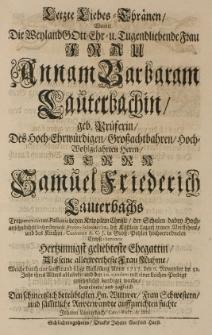 Letzte Liebes-Thraenen, womit die [...] Annam Barbaram Lauterbachin, geb. Prueferin, des [...] Samuel Friedrich Lauterbachs [...] Pastoris [...] Ehegattin [...] welche durch eine [...] Auflösung Anno 1717 den 6 November im 52 Jahr ihres Alters beerdiget wurde [...] beweinete [...]