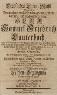 Dreyfaches Ehren-Mahl Welches sich Der [...] Samuel Friedrich Lauterbach [...] Welcher Anno 1728. den 24. Junii [...] angestelltem öffentlichen Leichen-Begängnisse in kurtze Betrachtung gezogen von [...]