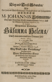 Klag- und Trost-Gedancken als des Johannis Lehmanns [...] Pastoris [...] in Fraustadt [...] Töchterlein Susanna Helena, durch einen univermutheten Brunnen-Fall Anno 1693 d. 31 Julij [...] im 3ten Jahr [...] aus dem Leben hingerückt [...] antworffen von Pancratio Hayn
