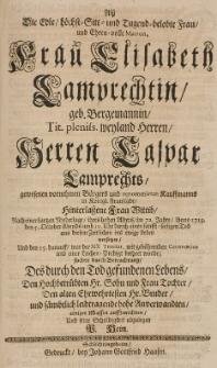 Als die Edle hocht-Sitt- und Tugend-belobte Frau [...] Elisabeth Lamprechtin, geb. Bergemannin, [...] Caspar Lamprechts [...] hinterlassene Frau Wittib [...] Anno 1719 d. 5 October [...] aus diesem Zeitlichen ins ewige Leben versetzet [...] suchte seine Schuldigkeit abzulegen [...]