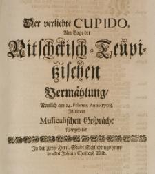 Der verliebte Cupido, am Tage der Nitschckisch-Teupitzischen Vermählung nemlich am 14 Februar Anno 1708 in einem Musicalischen Gespräche vorstellet
