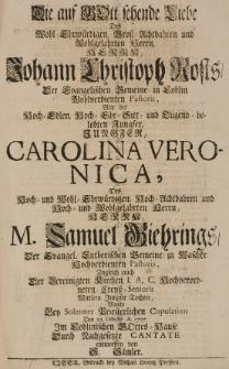 Die auf Gott sehende Liebe des [...] Johann Christoph Rosts, der evangelischen Gemeine in Coblin [...] Pastoris, mit der [...] Carolina Veronica, des [...] Samuel Giehrings [...] Tochter, wurde bey solenner pristerlichen Copulation den 22 Octobr. A. 1727 [...] durch nachgesetzte Cantate entworffen von S. Sämler