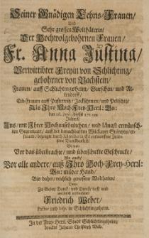 Seiner gnädigen Lehns-Frauen [...] Anna Justina, verwittibter freyin von Schlichting, gebohrner von Bachstein, Frauen auff Schlichtingsheim , Gurschen und Altendorff [...] den 16 Junij dieses 1711ten Jahres und mit ihrer [...] längst erwünschten Gegenwart [...] erfreuete, bezeuge [...] Zeilen seine Danckbarkeit, so wohl vor das überbrachte und überschickte Geschencke, als auch vor alle andere Wohltate [...]
