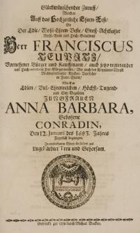 Glückwünschender Zuruff, welchen auff das Hochzeit-Ehren-Fest, so der [...] Franciscus Teupitz [...] Kauffmann [...] in Frau-Stadt, mit der [...] Anna Barbara, gebohrne Conradin, den 12. Januarii des 1683. Jahres Feyerlich begangen [...] dediciret [...]