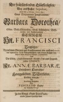 Der frühsterbenden Glückseeligkeit, bey ansehlicher Sepultur (war d. 13 Februar. Anno 1689) [...] Jungfräuleins, Barbara Dorothea, des [...] Francisci Teupitzes [...] und der [...] Annae Barbarae, gebohrner Conradin [...] Tochterleins, einfältig erwogen und [...] übergeben von [...]