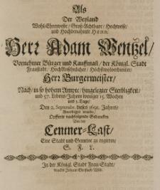 Als der Weyland Wohl-Ehrenveste Gross-Achtbare hochweise und Hochbenahmte herr herr Adam Wentzel [...] Bürger und Kauffmann, der [...] Fraustadt [...] Bürgermeister, nach in so haben Ampte hingelegter Sterbligkeit, und 57 Lebens-Jahren [...] den 2 Septembr. dieses 1691. Jahres beerdiget wurde, opfferte nachfolgende Gedancken von der Centner-Last eine Stadt und Gemeine zu regieren, S. F. L.