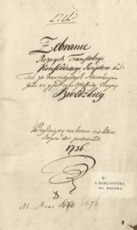 Zebranie różnych transakcyi, konfederacyi, scriptów etc. tak za dawnieyszych rewolucyi jako też y pod czas ostatniey woyny szwedzkiey. Przydaią się na końcu niektóre scripta aevi praesentis 1736. Ab anno 1672