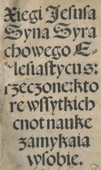 Xiegi Jesusa Syna Syrachowego Ecclesiastycus: rzeczone: ktore wssytkich cnot nauke zamykaia wsobie