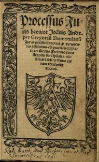 Processus iuris breuior Joa[n]nis Andr[eae] per Gregoriu[m] Shamotulanu[m] juris pontificij doctore[m] p[er] tyrunculis resolutus cu[m] practica exe[m]plari in Regno Polonie circa strepitu[m] fori sp[irit]ualis obseruari solita denuo iterum reuisus et auctus