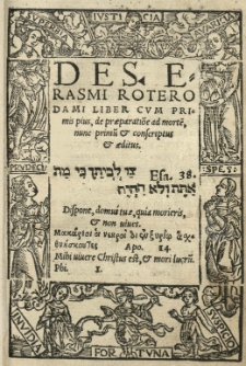 Des Erasmi Roterodami Liber cum primis pius, De praeparatio[n]e ad morte[m], nunc primu[m] et conscriptus et aeditus [...]