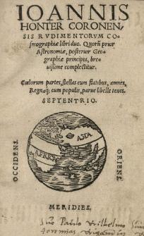 Ioannis Honter Coronensis Rudimentorum cosmographiae libri duo. Quorum prior astronomiae, posterior geographiae principia [...] complectitur [...]