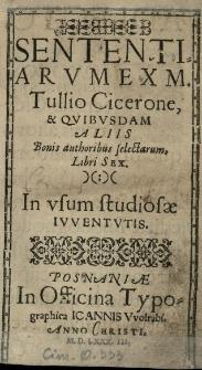 Sententiarum ex M[arco] Tullio Cicerone, et qvibvsdam aliis bonis authoribus selectarum, Libri sex. In vsum studiosae ivventvtis
