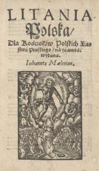 Litania polska / dla kościołów polskich Xięstwa Pruskiego / na yawność wydana. Iohannes Maletius
