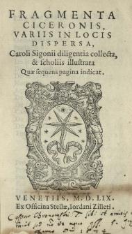 Fragmenta Ciceronis [Marci Tullii], variis in locis dispersa, Caroli Sigonii diligentia collecta et scholiis illustrata [...]
