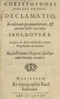 Christophori Coleri [...] Declamatio in obitum [...] Jani Dousae [...] scripta et dicta Altdorfii in Noribergensium Academia. Accesserunt aliquot doctorum virorum carmina