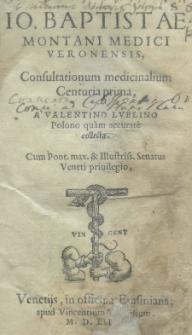 Io. Baptistae Montani Medici Veronensis Consultationum medicinalium Centuria prima a Valentino Lublino [...] collecta [...]
