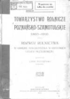 Towarzystwo Rolnicze Poznańsko-Szamotulskie 1860-1910: rozwój rolnictwa w obrębie towarzystwa w ostatnich latach pięćdziesięciu