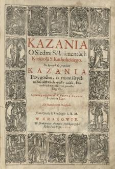 Kazania o Siedmi Sakramentach Kośćioła S[więtego] Katholickiego. Do ktorych są przydane Kazania przygodne [...] napisane od [...]