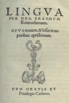Lingua per Des[iderium] Erasmum Roterodamum. Opus novum et hisce temporibus aptissimum [...]