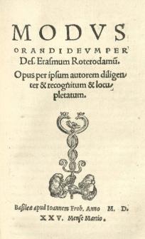 Modus orandi Deum per Des Erasmum Roterodamu. Opus per ipsum autorem diligenter et recognitum et locupletatum
