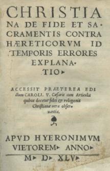 Chrisitiana De fide et sacramentis contra haereticorum id temporis errores explanatio. Accessit [...] Edictum Caroli V caesaris cum articulis [...]