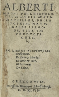 Alberti Magni [...] Philosophiae naturalis isagoge, sive introductiones in libros Aristotelis Physicorum. De coelo et mundo. De gene. et corr. meteororum. De anima