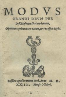Modus orandi Deum per Des[iderium] Erasmum Roterodamum. Opus nunc primum et natum, et excusum typis