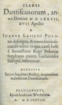 Clades Dantiscanorum, anno [...] 1577 [rom.], 17 [rom.], Aprilis: a Joanne Lasicio [...] descripta [...] secundo edita: in qua causę belli a [...] rege Poloniae Stephano contra Gedanenses suscepti, referentur. Accessit Satyra Joachimi Bielscii, in quendam maledicum Dantiscanum