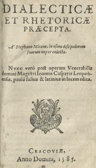 Dialecticae et rhetoricae praecepta. A Stephano Micano [...] collecta. Nunc vero post operam [...] Ioannis Casparis Leopoliensis [...] in lucem edita