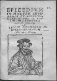 Epicedium in mortem Reverendi et incomparabilis viri D. Philippi Melanchthonis scriptum Posnaniae a Iacobo Kuchlero Hyrschbergensi. An. 1560. Maij 15