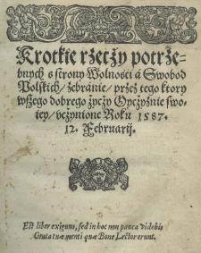 Krótkie rzecży potrzebnych s strony wolnośći a swobod polskich / zebranie / przez tego ktory wszego dobrego życży oycżyznie swoiey / ucżynione roku 1587 12. Februarij