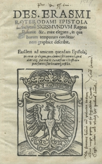 [...] Epistola ad inclytum Sigismundum [I] regem Poloniae [...] mire elegans, in qua horum temporum conditionem graphice describit. Eiusdem ad amicum quendam Epistola [...]