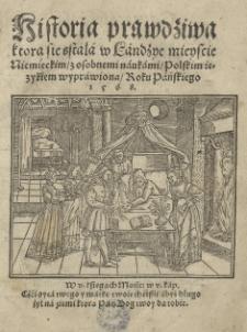Historia prawdziwa ktora się stała w Landzye mieyscie niemieckim z osobnemi naukami polskim ięzykiem wyprawiona roku [...] 1568