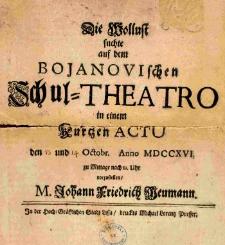 Die Wollust suchte auf dem Bojanovischen Schul-Theatro in einem Kurtzen Actu den 13 und 14 Octobr. Anno MDCCXVI. zu Mittage nach 12. Uhr vorzustellen M. Johann Friedrich Neumann
