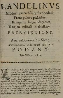 Landelinus młodości pierzchliwey Swobodnik, Przez pożary piekielne, Kompana swego dręczące, W ogień miłości niebieskiey przemieniony. A na żałobno-wesołą Scenę w Kollegium Kaliskim Soc. Iesu podany Roku Pańskiego 1671