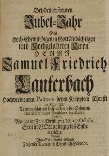 Bey dem erfreuten Jubel-Jahr des [...] Samuel Friedrich Lauterbach [...] Pastoris [...] in Fraustadt, [...] Inspectoris der Schulen [...] welches im Jahr 1712 den 30 Octobr. Sein [...] Ende erreichte, wolten Ihre Schuldigkeit ablegen folgende Treu-und Christlich-Liebende