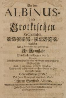 Bey dem Albinus- und Grotkischen hochzeitlichen Ehren-Feste, welches den 4. Novembris des Jahrs 1721 in Fraustadt Glücklich vollzogen ward, bezeugete [...] seine aufrichtige Freude, des Herrn Bräutigams treugesinnter Bruder Johann Gottfried Albinus