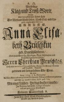 Mittleidige Klag und Trost-Worte, welche über den plötzlichen Todes-Falle der [...] Anna Elisabeth Bruschkin geb. Deutschländerin, des [...] Herrn Christian Bruschkes [...] Ehe-Frau, alss selbste Anno 1723. den 6. November [...] vom Schlage gerühret todt gefunden [...] im Nahmen des sämmtl. Collegii Scholastici [...] führete Johann Lauterbach